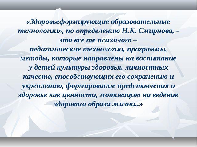 «Здоровьеформирующие образовательные технологии»,поопределению Н.К. Смирно...