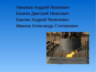 Умников Андрей Иванович Бизяев Дмитрий Иванович Баклан Андрей Яковлевич Иван
