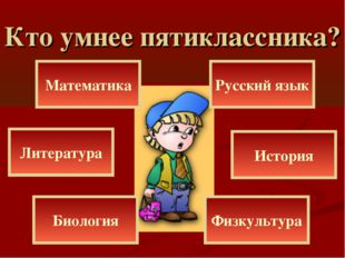 Кто умнее пятиклассника? Литература Математика История Биология Физкультура Р