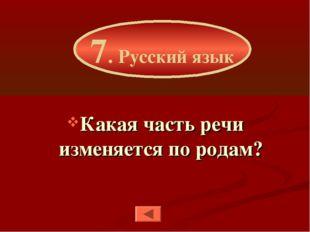 Какая часть речи изменяется по родам? 7. Русский язык