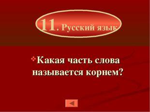 Какая часть слова называется корнем? 11. Русский язык