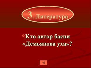 Кто автор басни «Демьянова уха»? 3. Литература