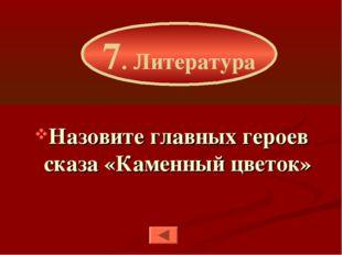 Назовите главных героев сказа «Каменный цветок» 7. Литература