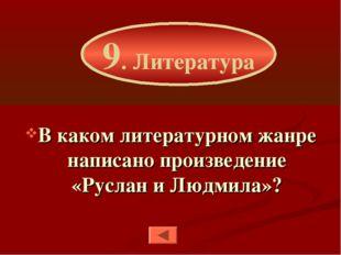 В каком литературном жанре написано произведение «Руслан и Людмила»? 9. Литер