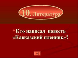 Кто написал повесть «Кавказский пленник»? 10. Литература