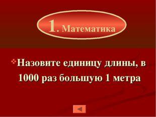 Назовите единицу длины, в 1000 раз большую 1 метра 1. Математика