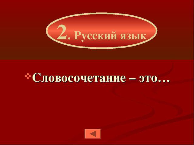 Словосочетание – это… 2. Русский язык