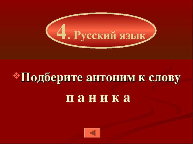 Подберите антоним к слову п а н и к а 4. Русский язык