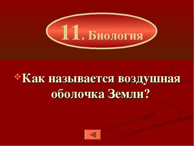 Как называется воздушная оболочка Земли? 11. Биология