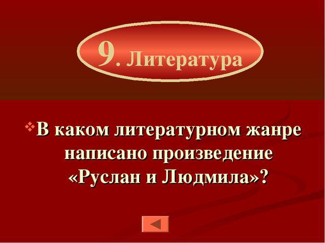 В каком литературном жанре написано произведение «Руслан и Людмила»? 9. Литер...