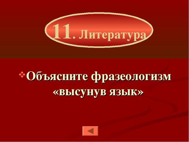 Объясните фразеологизм «высунув язык» 11. Литература