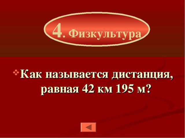 Как называется дистанция, равная 42 км 195 м? 4. Физкультура