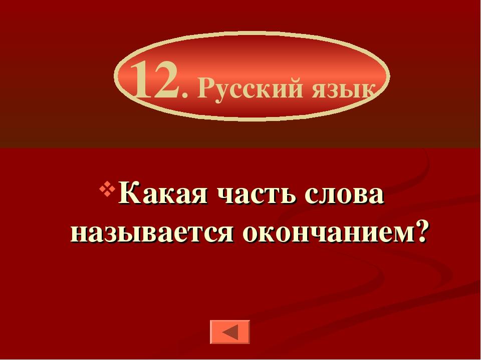 Какая часть слова называется окончанием? 12. Русский язык