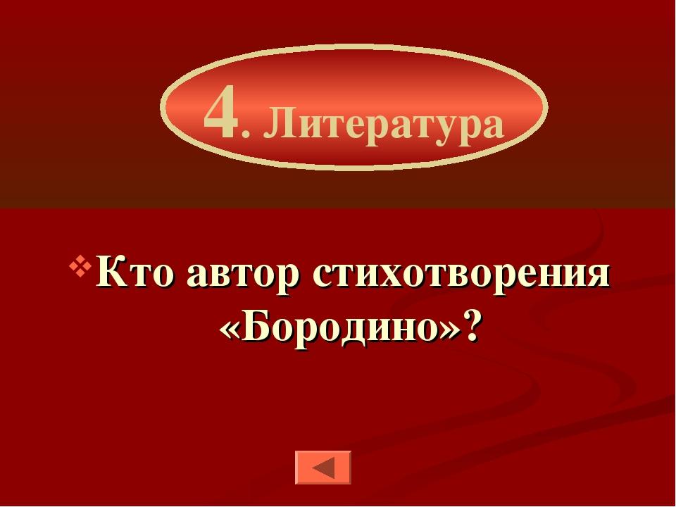 Кто автор стихотворения «Бородино»? 4. Литература