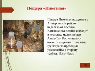 Пещера «Пикетная» Пещера Пикетная находится в Апшеронском районе недалеко от