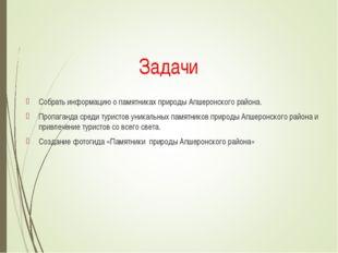 Задачи Собрать информацию о памятниках природы Апшеронского района. Пропаган