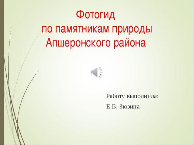 Фотогид по памятникам природы Апшеронского района Работу выполнила: Е.В. Зюз...