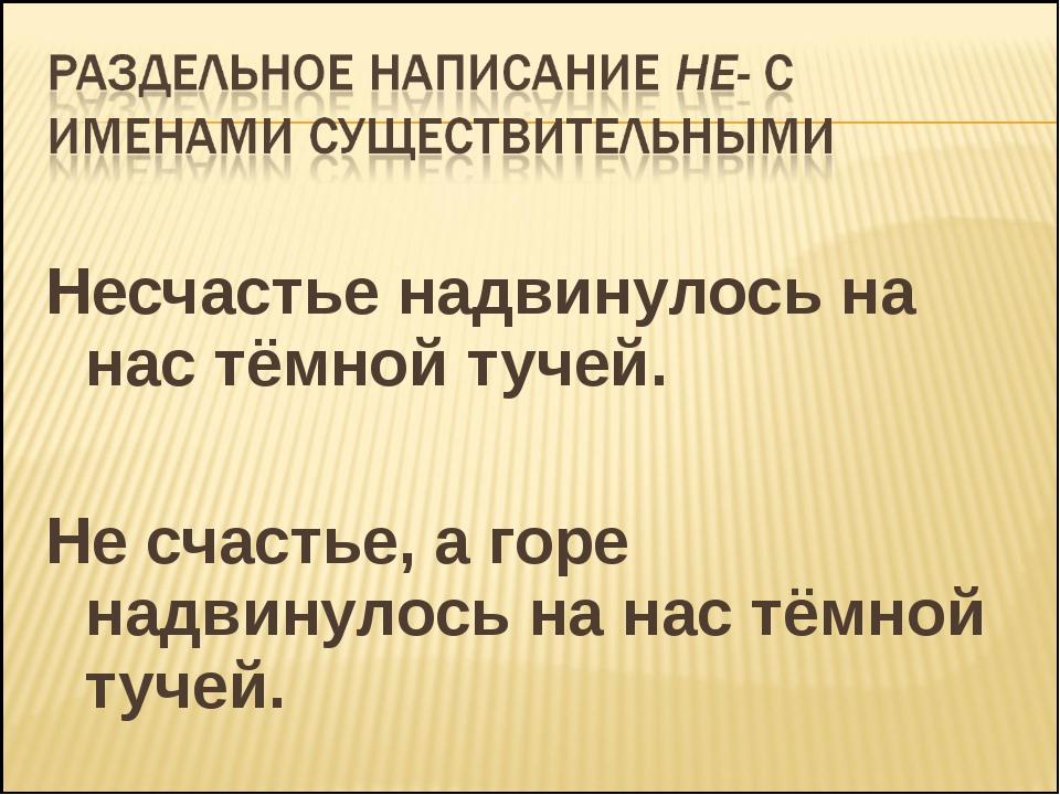 Несчастье надвинулось на нас тёмной тучей. Не счастье, а горе надвинулось на...
