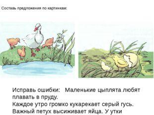 Составь предложения по картинкам: Исправь ошибки: Маленькие цыплята любят пла