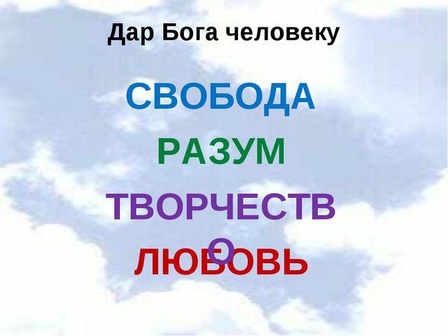 Дар Бога человеку СВОБОДА РАЗУМ ЛЮБОВЬ ТВОРЧЕСТВО