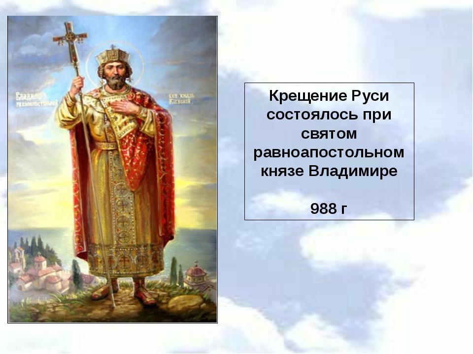 Крещение Руси состоялось при святом равноапостольном князе Владимире 988 г
