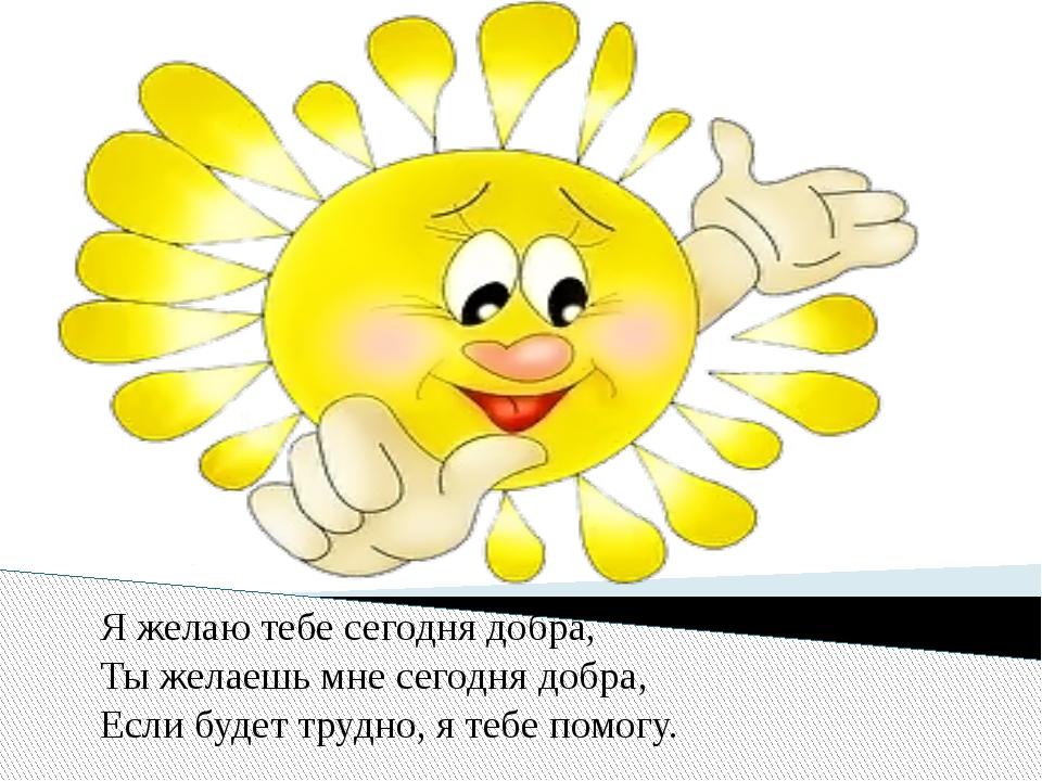 Я желаю тебе сегодня добра, Ты желаешь мне сегодня добра, Если будет трудно,...