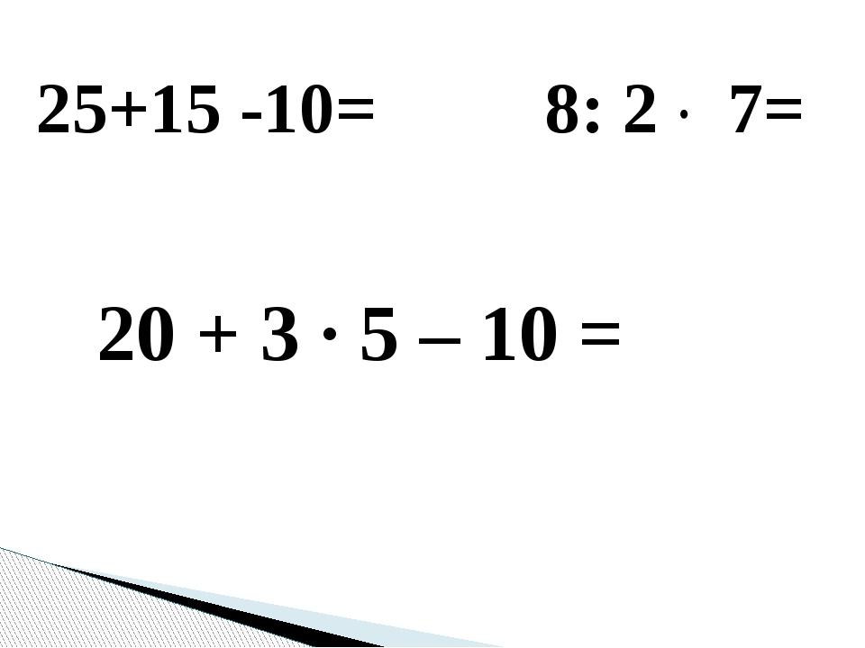 25+15 -10= 8: 2 · 7= 20 + 3 · 5 – 10 =