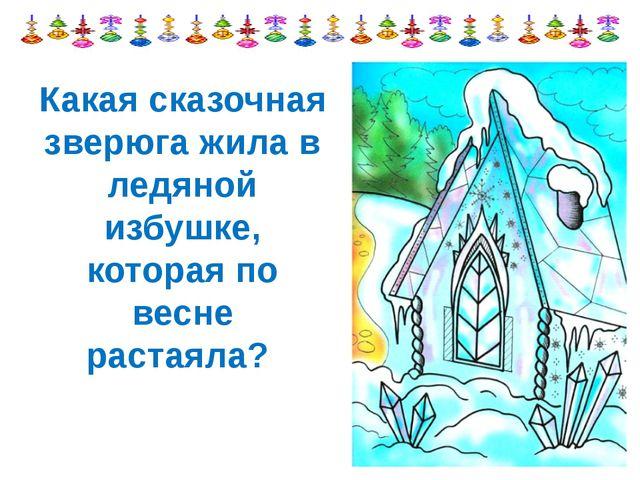 Какая сказочная зверюга жила в ледяной избушке, которая по весне растаяла?
