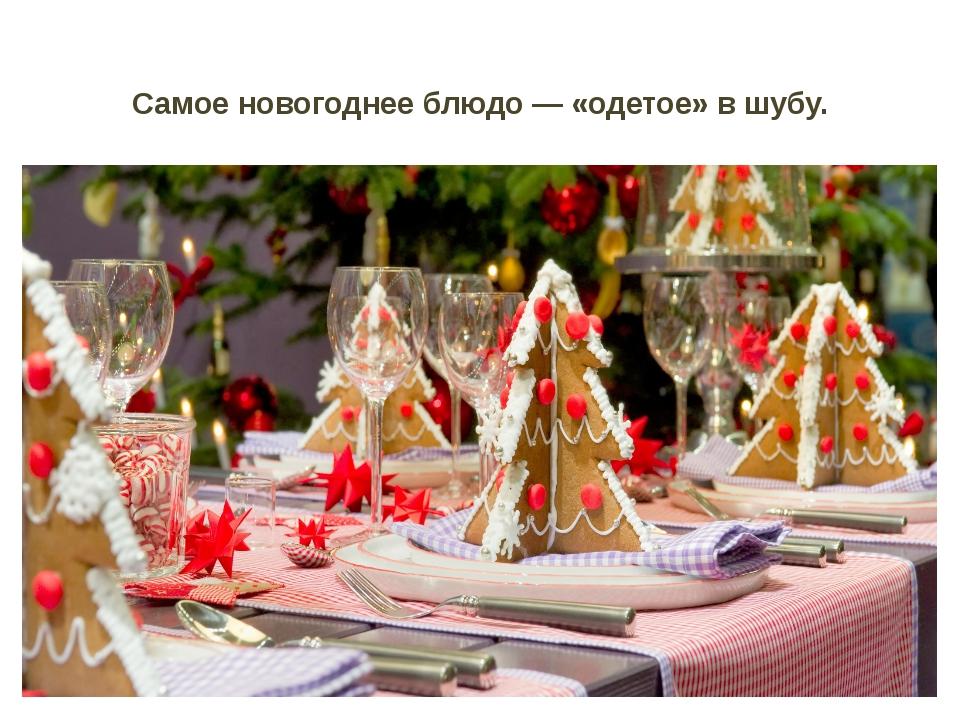 Самое новогоднее блюдо — «одетое» в шубу.