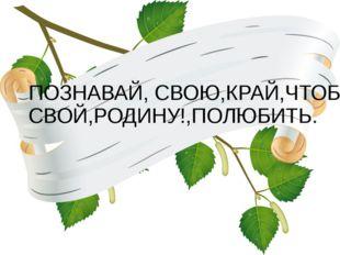 ПОЗНАВАЙ, СВОЮ,КРАЙ,ЧТОБЫ, СВОЙ,РОДИНУ!,ПОЛЮБИТЬ.