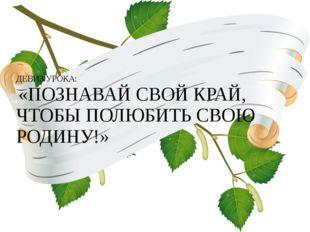 ДЕВИЗ УРОКА: «ПОЗНАВАЙ СВОЙ КРАЙ, ЧТОБЫ ПОЛЮБИТЬ СВОЮ РОДИНУ!»