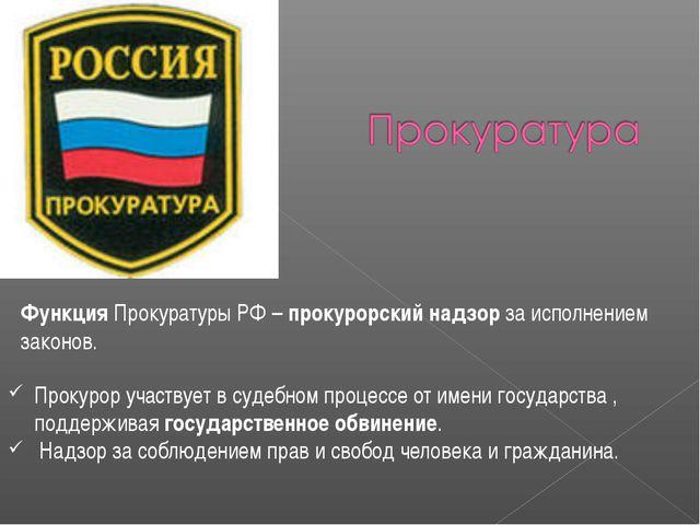Функция Прокуратуры РФ – прокурорский надзор за исполнением законов. Прокурор...