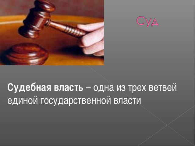 Судебная власть – одна из трех ветвей единой государственной власти