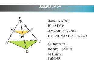 Задача №54 Дано: ∆ ADC; B∉(ADC); AM=MB; CN=NB; DP=PB; S∆ADC = 48 см2 а) Доказ