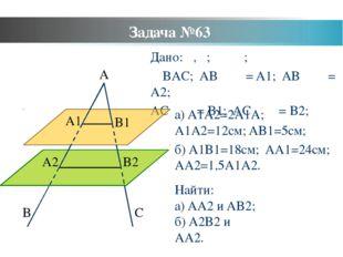 Задача №63 Дано: α, β; α ‖ β; ∠BAC; AB ⋂ α = A1; AB ⋂ β = A2; AC ⋂ α = B1; AC