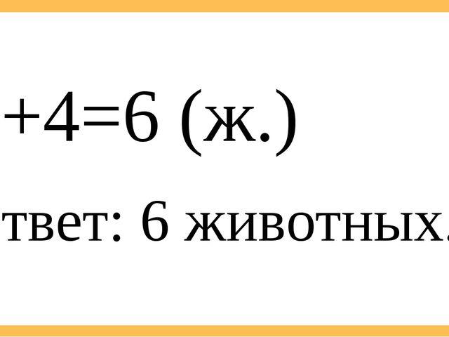 Ответ: 6 животных. 2+4=6 (ж.)