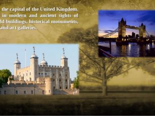 London is the capital of the United Kingdom. It is rich in modern and ancient