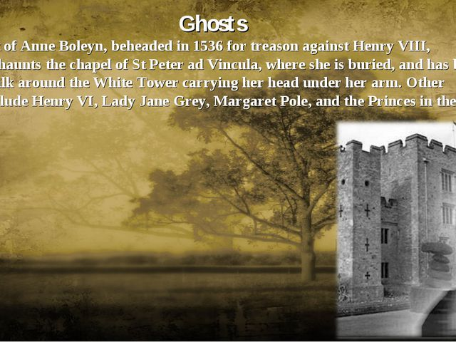 Ghosts The ghost of Anne Boleyn, beheaded in 1536 for treason against Henry V...