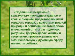 «Подлинные встречи» с культурным наследием казачьего края, с людьми, предста