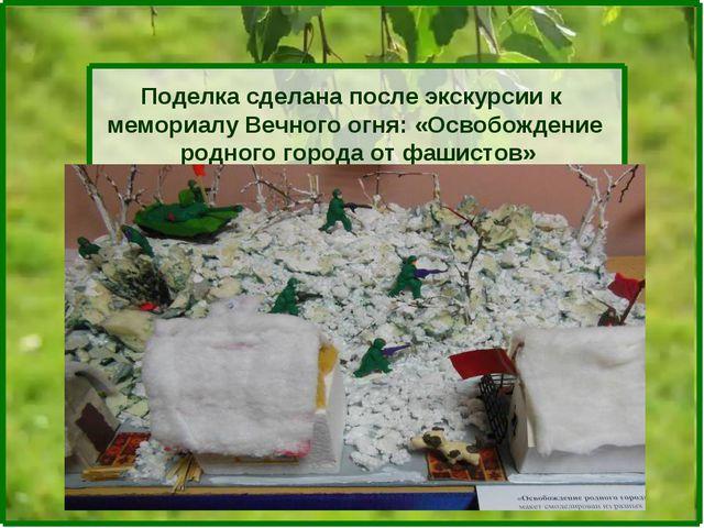 Поделка сделана после экскурсии к мемориалу Вечного огня: «Освобождение родно...