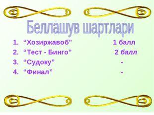 """""""Хозиржавоб""""  1 балл """"Тест - Бинго"""" 2 балл """"Судоку""""  - """"Финал""""  -"""