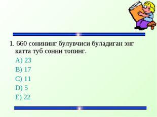 1. 660 сонининг булувчиси буладиган энг катта туб сонни топинг. A) 23 B) 17