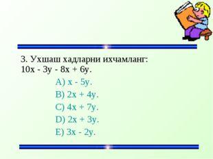 3. Ухшаш хадларни ихчамланг: 10x - 3y - 8x + 6y. A) x - 5y. B) 2x + 4y