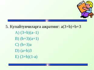 5. Купайтувчиларга ажратинг: а(3+b)+b+3 A) (3+b)(a–1) B) (b+3)(a+1) C)