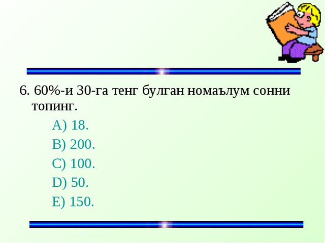 6. 60%-и 30-га тенг булган номаълум сонни топинг. A) 18. B) 200. C) 100...