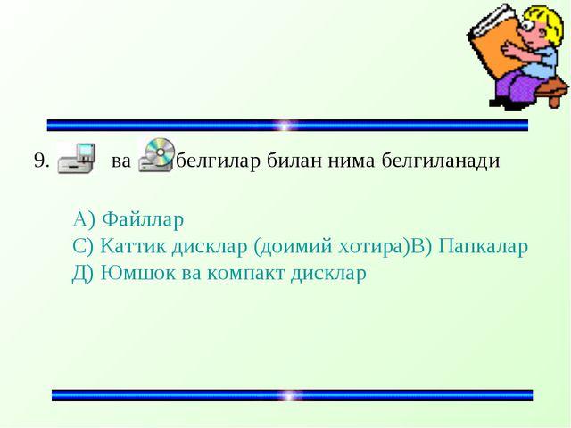 9. ва белгилар билан нима белгиланади А) Файллар С) Каттик дисклар (доимий хо...