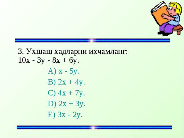 3. Ухшаш хадларни ихчамланг: 10x - 3y - 8x + 6y. A) x - 5y. B) 2x + 4y...