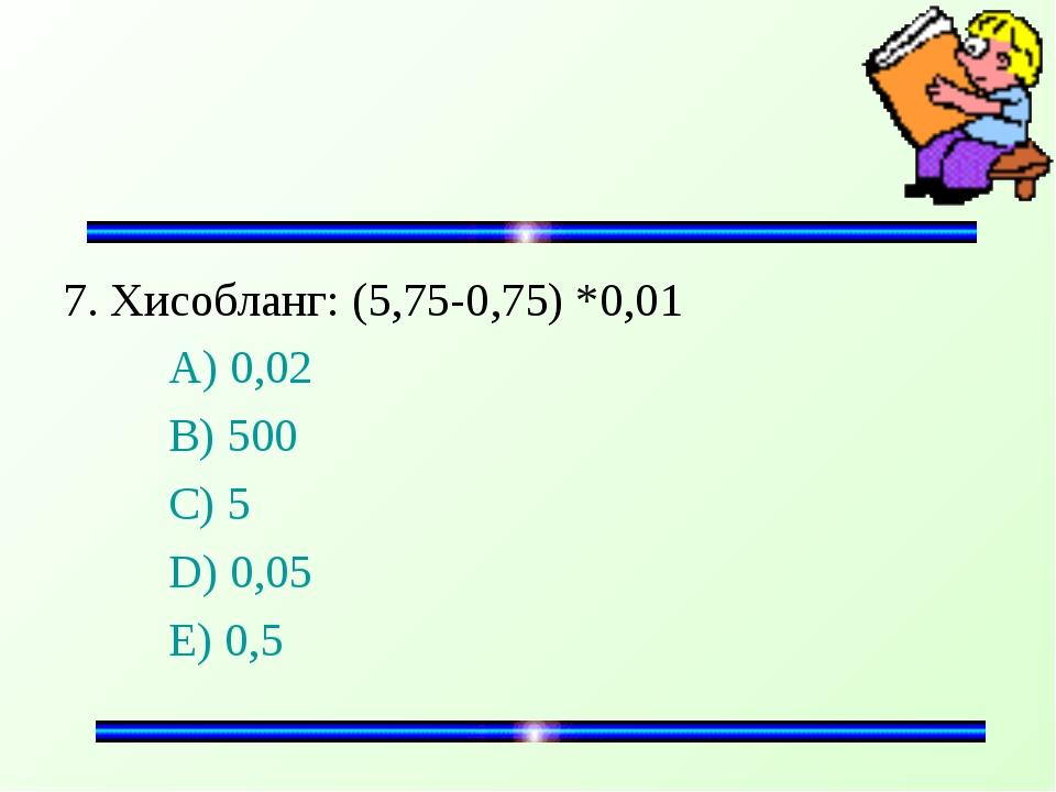 7. Хисобланг: (5,75-0,75) *0,01 A) 0,02 B) 500 C) 5 D) 0,05 E) 0,5