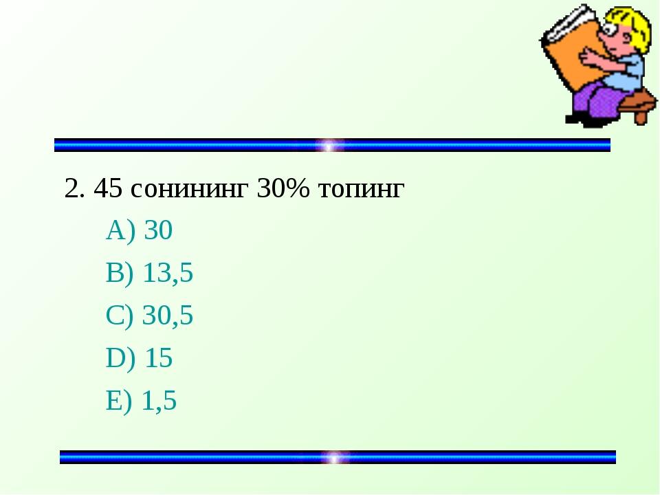 2. 45 сонининг 30% топинг A) 30 B) 13,5 C) 30,5 D) 15 E) 1,5