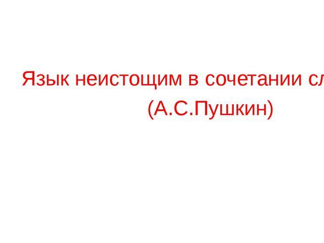 Язык неистощим в сочетании слов. (А.С.Пушкин)